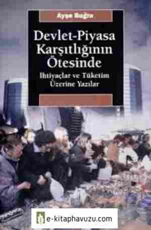 Ayşe Buğra - Devlet-Piyasa Karşıtlığının Ötesinde İhtiyaçlar Ve Tüketim Üzerine Yazılar