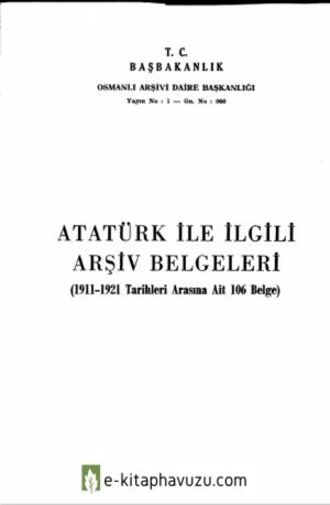 Atatürk İle İlgili Arşiv Belgeleri (1911-1921 Tarihleri Arasına Ait 106 Belge)