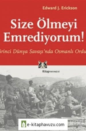 Edward J. Erickson - Cilt 07 - Size Ölmeyi Emrediyorum - Birinci Dünya Savaşı'Nda Osmanlı Ordusu