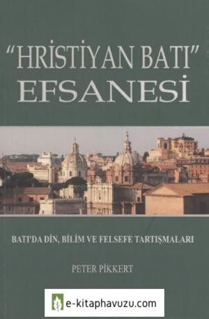 Peter Pikkert - Hristiyan Batı- Efsanesi Batı'da Din, Bilim Ve Felsefe Tartışmaları
