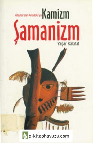 Altaylar'dan Anadolu'ya Kamizm Şamanizm - Yaşar Kalafat