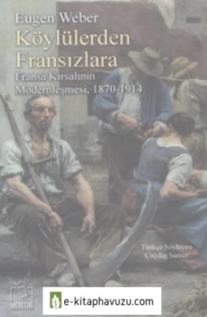 Eugen Weber - Köylülerden Fransızlara & Fransa Kırsalının Modernleşmesi (1870-1914)