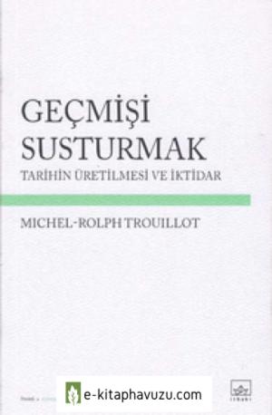 Michel-Rolph Trouillot - Geçmişi Susturmak (Tarihin Üretilmesi Ve İktidar) İthaki Yayınları
