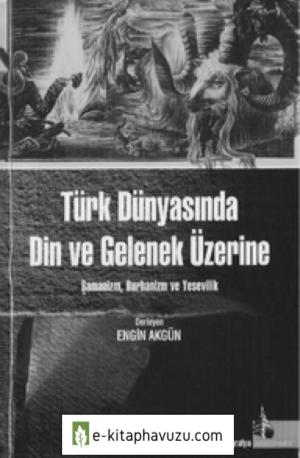 Türk Dünyasında Din Ve Gelenek Üzerine- Şamanizm, Burhanizm Ve Yesevilik - Engin Akgün