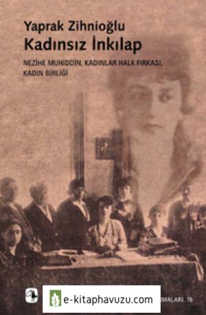 Yaprak Zihnioğlu - Kadınsız İnkılap Nezihe Muhiddin, Kadınlar Halk Fırkası, Kadın Birliği